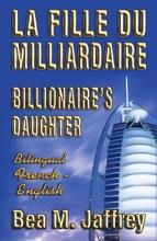 Billionaire's Daughter - La Fille Du Milliardaire - SIDE By SIDE Bilingual Edition - English/French: Édition Bilingue