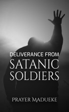Deliverance From Satanic Soldiers