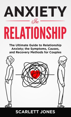 ANXIETY IN RELATIONSHIP The Ultimate Guide to Relationship Anxiety; the Symptoms, Causes, and Recovery Methods for Couples.