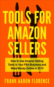Tools for Amazon Sellers: How to Use Amazon Selling Tools in Your FBA Business and Make Money Online in 2020