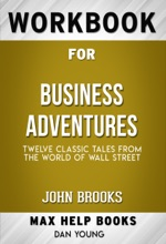 Business Adventures Twelve Classic Tales From The World Of Wall Street By John Brooks (Max Help Workbooks)