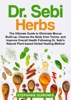 Dr. Sebi Herbs: The Ultimate Guide to Eliminate Mucus Build-up, Cleanse the Body From Toxins, and Improve Overall Health Following Dr. Sebi's Natural Plant-based Herbal Healing Method.