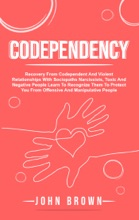 Codependency: Recovery From Codependent And Violent Relationships With Sociopaths Narcissists, Toxic And Negative People Learn To Recognize Them To Protect You From Offensive And Manipulative People