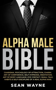 Alpha Male Bible: Charisma, Psychology of Attraction, Charm. Art of Confidence, Self-Hypnosis, Meditation. Art of Body Language, Eye Contact, Small Talk. Habits & Self-Discipline of a Real Alpha Man. Book Cover