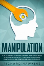 Manipulation: How to Analyze People and Improve Your Social Skills With Proven Strategies to Defend Yourself From Manipulation, Mind Control and Dark Psychology