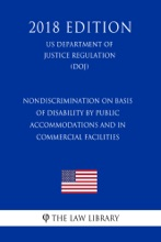 Nondiscrimination On Basis Of Disability By Public Accommodations And In Commercial Facilities (US Department Of Justice Regulation) (DOJ) (2018 Edition)