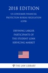 Defining Larger Participants Of The Student Loan Servicing Market US Consumer Financial Protection Bureau Regulation CFPB 2018 Edition