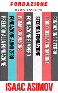 Completa la Fondazione Isaac Asimov: Preludio alla Fondazione, Fondazione anno zero, Fondazione o Prima Fondazione, Fondazione e impero, Seconda Fondazione, L'orlo della Fondazione, Fondazione e Terra. Book Cover