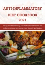 Anti Inflammatory Diet Cookbook 2021: Using Mouth-Watering Recipe To Prevent Or Reduce Inflammation And Improve Your Overall Well-Being