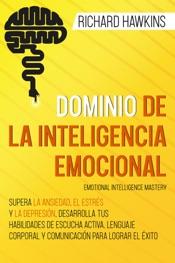 Download Dominio de la inteligencia emocional [Emotional Intelligence Mastery]: Supera la ansiedad, el estrés y la depresión, desarrolla tus habilidades de escucha activa y comunicación para lograr el éxito