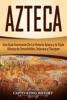 Azteca: Una Guía Fascinante De La Historia Azteca y la Triple Alianza de Tenochtitlán, Tetzcoco y Tlacopan