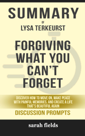 Forgiving What You Can't Forget: Discover How to Move On, Make Peace with Painful Memories, and Create a Life That's Beautiful Again by Lysa Terkeurst (Discussion Prompts)