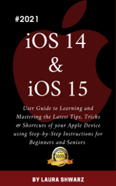 iOS 14 & iOS 15:2021 User Guide to Learning and Mastering the Latest Tips, Tricks & Shortcuts of your Apple Device using Step-by-Step Instructions for Beginners and Seniors