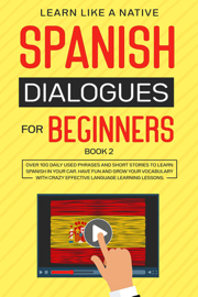 Spanish Dialogues for Beginners Book 2: Over 100 Daily Used Phrases & Short Stories to Learn Spanish in Your Car. Have Fun and Grow Your Vocabulary with Crazy Effective Language Learning Lessons