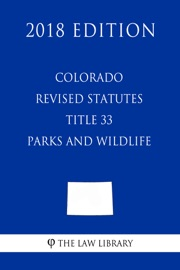 COLORADO REVISED STATUTES - TITLE 33 - PARKS AND WILDLIFE (2018 EDITION)