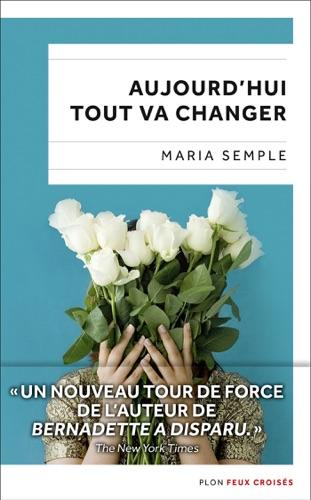 Maria Semple - Aujourd'hui tout va changer
