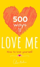 500 Ways to Love Me - How to Love Yourself, Self-Care Essentials,  Radical Self-Healing Tools, Everyday Love Ritual, Live a Care-Free Life Joyfully Abundantly