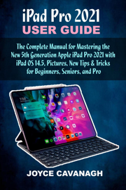 iPad Pro 2021 User Guide: The Complete Manual for Mastering the New  5th Generation Apple iPad Pro 2021 with iPad OS 14.5, Pictures, New Tips & Tricks for Beginners, Seniors, and Pro