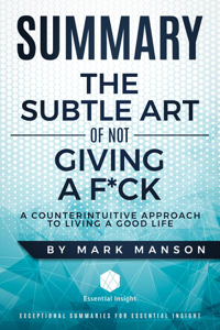 Summary: The Subtle Art of Not Giving a F*ck: A Counterintuitive Approach to Living a Good Life - by Mark Manson