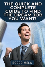 The quick and complete guide to find the dream job you want: all you need to know to choose your path, master your career, job search, get hired and be always employable