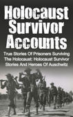 Holocaust Survivor Accounts: True Stories of Prisoners Surviving the Holocaust: Holocaust Survivor Stories and Heroes of Auschwitz