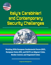 Italy's Carabinieri and Contemporary Security Challenges - Working With European Gendarmerie Forces (EGF), European Union (EU), and NATO on Migrant Crisis, Border Control, and Organized Crime