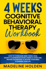 4 WEEKS COGNITIVE BEHAVIORAL THERAPY WORKBOOK: How To Overcame Grief, Panic, Fear, Anxiety & Depression After Losing A Loved One. Proven Techniques To Rewire Your Mind & Change Your Life