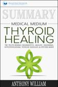 Summary: Medical Medium Thyroid Healing: The Truth behind Hashimoto's, Grave's, Insomnia, Hypothyroidism, Thyroid Nodules & Epstein-Barr