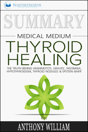 Summary of Medical Medium Thyroid Healing: The Truth behind Hashimoto's, Grave's, Insomnia, Hypothyroidism, Thyroid Nodules & Epstein-Barr by Anthony William book