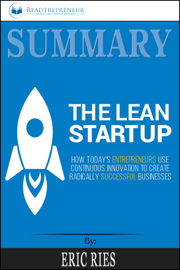 Summary of The Lean Startup: How Today's Entrepreneurs Use Continuous Innovation to Create Radically Successful Businesses by Eric Ries