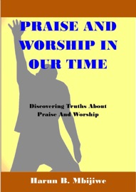 PRAISE AND WORSHIP IN OUR TIME: DISCOVERING TRUTHS ABOUT PRAISE AND WORSHIP
