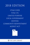 Utah Code - Title 17C - Limited Purpose Local Government Entities - Community Reinvestment Agency Act 2018 Edition