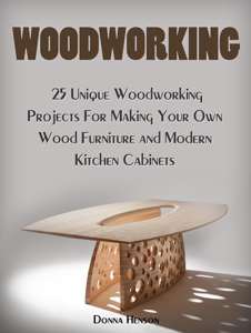 Woodworking: 25 Unique Woodworking Projects For Making Your Own Wood Furniture and Modern Kitchen Cabinets Book Cover