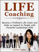 Life Coaching: Become a Proficient Life Coach and Make an Impact to People with Powerful Leaderships Skills