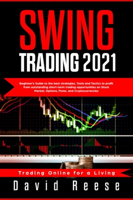 Swing Trading 2021: Beginner's Guide to Best Strategies, Tools, Tactics, & Psychology to Profit from Outstanding Short-Term Trading Opportunities on Stock Market, Options, Forex, and Cryptocurrencies