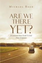 Are We There Yet? A Common Sense Guide To End Times Scriptures