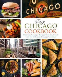 Easy Chicago Cookbook Authentic Chicago Recipes From The Windy City For Delicious Chicago Cooking