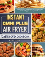 Instant Omni Plus Air Fryer Toaster Oven Cookbook: Effortless Air Fryer Recipes for Beginners and Advanced Users. Tips & Tricks to Fry, Grill, Roast and Bake.