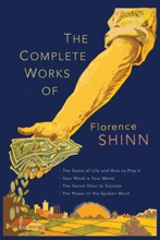 The Complete Works of Florence Scovel Shinn: The Game of Life and How to Play It, Your Word Is Your Wand, The Secret Door to Success, and The Power of the Spoken Word