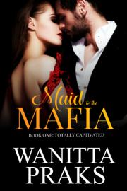 Maid to the Mafia: Totally Captivated - Wanitta Praks book summary