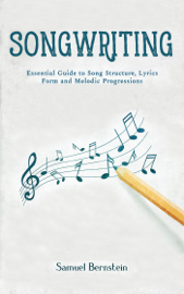 Songwriting: Essential Guide to Song Structure, Lyrics Form and Melodic Progressions