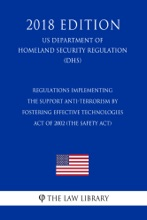 Regulations Implementing The Support Anti-terrorism By Fostering Effective Technologies Act Of 2002 (the SAFETY Act) (US Department Of Homeland Security Regulation) (DHS) (2018 Edition)