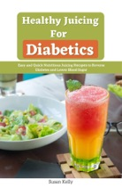 Healthy Juicing for Diabetics : Easy and Quick Nutritious Juicing Rесіреѕ to Reverse Diabetes and Lower Blood Sugar