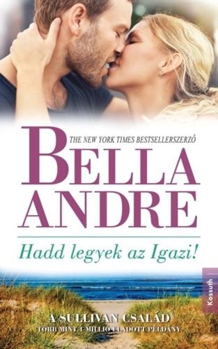 Bella Andre - Hadd legyek az Igazi!
