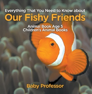Everything That You Need to Know about Our Fishy Friends - Animal Book Age 5  Children's Animal Books