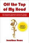 Off The Top Of My Head 300 American Workplace Idioms For People Who Speak English As A Second Language