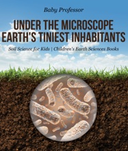 Under the Microscope : Earth's Tiniest Inhabitants - Soil Science for Kids  Children's Earth Sciences Books