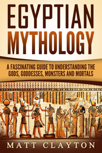 Egyptian Mythology A Fascinating Guide to Understanding the Gods, Goddesses, Monsters, and Mortals Book Review