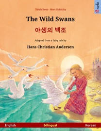 THE WILD SWANS – 야생의 백조 (ENGLISH – KOREAN). BILINGUAL CHILDRENS BOOK BASED ON A FAIRY TALE BY HANS CHRISTIAN ANDERSEN, AGE 4-6 AND UP