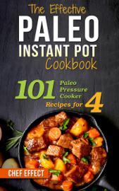 The Effective Paleo Instant Pot Cookbook: 101 Paleo Pressure Cooker Recipes for 4 book